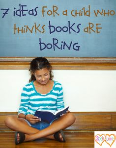 7 Ideas for a Child Who Thinks Books are Boring~  Top reasons?  Books are too tricky, blurry, boring, or sitty.  Good tips for parent to use at home to motivate reluctant readers... once learning, vision, and attention issue have been ruled out.  The child still thinks books are boring?  THAT we can handle!