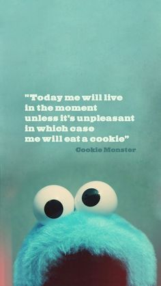 today me will live in the moment unless it's unpleasant in which case me will eat a cookie.
