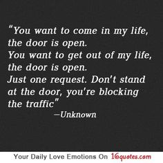 You want to come in my life, the door is open. You want to get out of my life, the door is open. Just one request. Don't stand in the door, you're blocking the traffic.