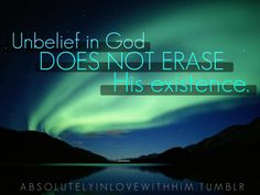 Unbelief in God does not erase His existence.