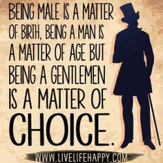 Being male is a matter of birth, being a man is a matter of age, being a gentleman is a matter of choice..