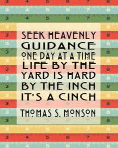 """Seek guidance one day at a time. Life by the yard is hard. By the inch, it's a cinch."" Pres. Monson"