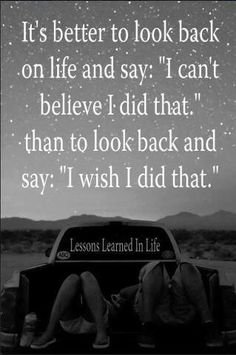 ".It's better to look back on life and say: "" I can't believe I did that."" than to look back and say: ""I wish I did that."""
