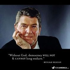 "Reagan - ""Without God, democracy will not & cannot long endure."""