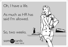 Oh, I have a life. As much as HR has said I'm allowed. So, two weeks.