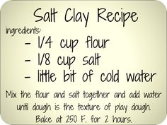 diy salt clay recipe. Great for jewelry and/or ornaments  OR  salt dough - 2 cups flour, 1 cup salt, cold water. Mix until has consistency of play dough. bake at 250 for 2 hours, then cool and paint....