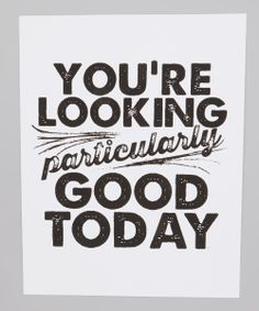 'You're Looking Particularly Good' Print