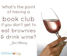 What's the point of having a book club if you don't get to eat brownies and drink wine? :) What happens when BOOK CLUB gets REAL??? Girlfriend Book Club http://girlfriendology.com/11956/what-happens-when-the-girlfriend-book-club-gets-real-happiness-friendship/