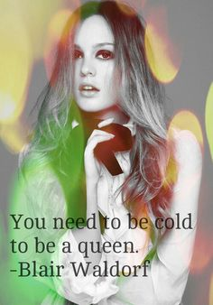 You need to be cold to be a queen. -Blair Waldorf