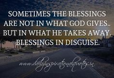 Sometimes the blessings are not in what God gives.. but in what he takes away. Blessings in disguise. ~ Anonymous