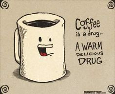 Coffee is a warm delicious drug!