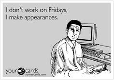 I don't work on Fridays, I make appearances.