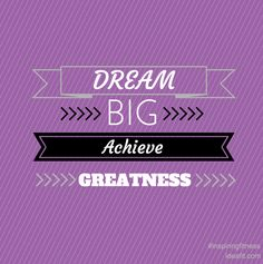 Dream BIG. Achieve GREATNESS. Inspirational quotes. #inspiringfitness