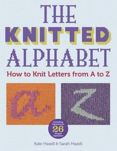 The Knitted Alphabet: How to Knit Letters from A to Z by Kate Haxell & Sarah Hazell.
