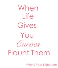 When life gives you curves flaunt them.  Body Quote big curvy plus size women are beautiful!