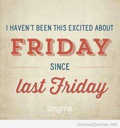 I haven't been this excited about friday since last friday!!