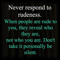 Never respond to rudeness...