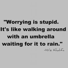 Most of the time the things we worry about happening never actually happen.