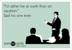 'I'd rather be at work than on vacation.' Said no one ever.