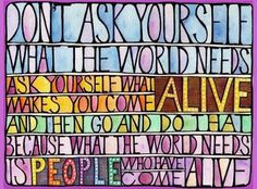 """""""Don't ask yourself what the world needs; ask yourself what makes you come alive. And then go and do that. Because what the world needs is people who have come alive."""" --Harold Whitman"""