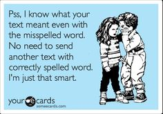 I so dedicate this to my sister in law, she ALWAYS corrects grammer and punctuation. Annoying.