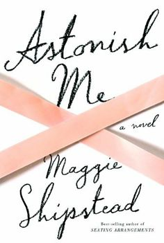Astonish Me: A novel by Maggie Shipstead