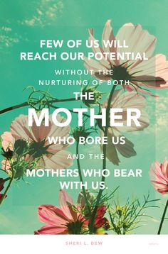 """Few of us will reach our potential without the nurturing of both the mother who bore us and the mothers who bear with us."" —Sheri L. Dew #ItWasMom"