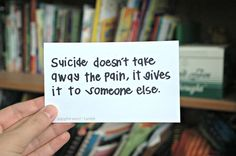 suicide doesn't take away the pain, it gives it to someone else quote