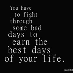 You have to fight through some bad days to earn the best days of your life! (Got some of 'em NOW! ;))
