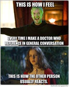 doctor who references. every. day. to the point where i've taught my brain when it's permissible to live in the fandom, and when i have to pretend i live in reality...