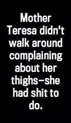 Mother Theresa didn't walk around complaining about her thighs ... she had shit to do