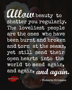 Allow beauty  to shatter you regularly. The  loveliest  people are the ones  who have been burnt and broken and torn  at the seams, yet  still  send  their open hearts  into  the world  to mend  again, and again, and again. ~ Victoria Erickson