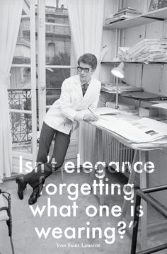 Isn't elegance forgetting what one is wearing? - Yves Saint Laurent