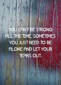 I am strong but I cry everyday. Not because I'm weak. Because I'm tired. I need to let the tears out to heal.
