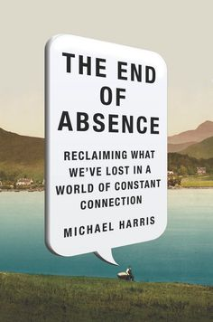 THE END OF ABSENCE by Michael Harris -- Soon enough, nobody will remember life before the Internet. What does this unavoidable fact mean?