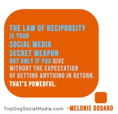 The Law of Reciprocity and Social Media...very powerful. ~Melonie Dodaro http://TopDogSocialMedia.com/