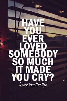 """yerrrrp . """"Have you ever loved somebody so much it made you cry?"""""""