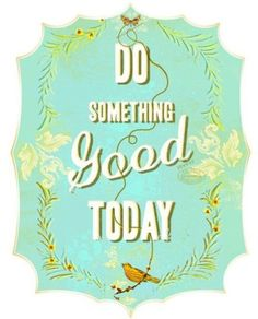 Do something good today.