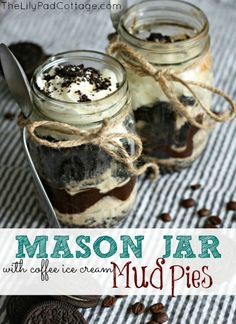 Mason Jar Mud Pie   - www.thelilypadcottage.com Just smash a bunch of Oreos in a ziploc bag, sprinkle the cookie crumbs in the bottom of the mason jar.  Then layer coffee ice cream, hot fudge, more ice cream, whip cream and finally top with more Oreos.  Easy right?  You can make these ahead of time and freeze them, just leave the whip cream off and add it right before you are ready to serve.
