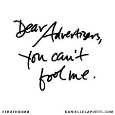 Dear Advertisers, you can't fool me. Subscribe: DanielleLaPorte.com #Truthbomb #Words #Quotes