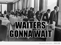 Waiters gonna wait hahaha*