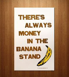 """""""There's always money in the banana stand."""" - Arrested Development"""