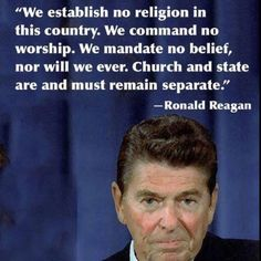 """""""We establish no religion in this country.  We command no worship.  We mandate no belief, nor will we ever.  Church and state are and must remain separate."""" - #Reagan ... What liberals think this means is that church has no place in politics or government, but what it was put in place for was so that government had no say in religion/religious activities."""