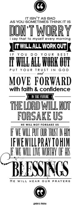 """""""It Will All Work Out"""" quote from President Gordon B. Hinkley. Such great words to live by... put your trust in God."""