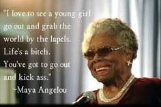 """I love to see a young girl go out and grab the world by the lapels. Life's a bitch. You've got to go out and kick ass."" -  Maya Angelou - she got it right!"