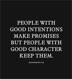 """people with good intentions make promises but people with good character keep them."" Great quote about integrity"