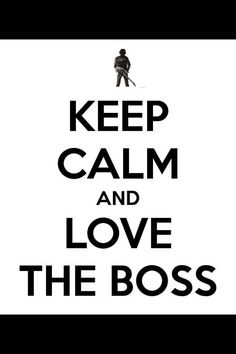 Keep calm and love the Boss.