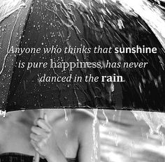 "Anyone who thinks that sunshine is pure happiness, has never danced in the rain.    "":O)"