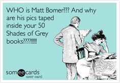 WHO is Matt Bomer??? And why are his pics taped inside your 50 Shades of Grey books????!!!!! My husband should never have to ask he knows and it ALL good lol ecard, 50 shade, fifti shade