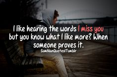 """I Like hearing the word """" I miss you """" but you know what i like more? when someone proves it ."""
